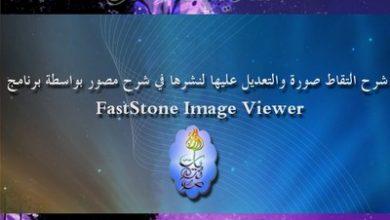 Photo of شرح التقاط صورة والتعديل عليها لنشرها في شرح بواسطة برنامج FastStone Image Viewer